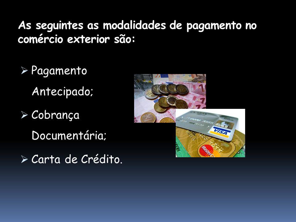 As seguintes as modalidades de pagamento no comércio exterior são: Pagamento Antecipado; Cobrança Documentária; Carta de Crédito.