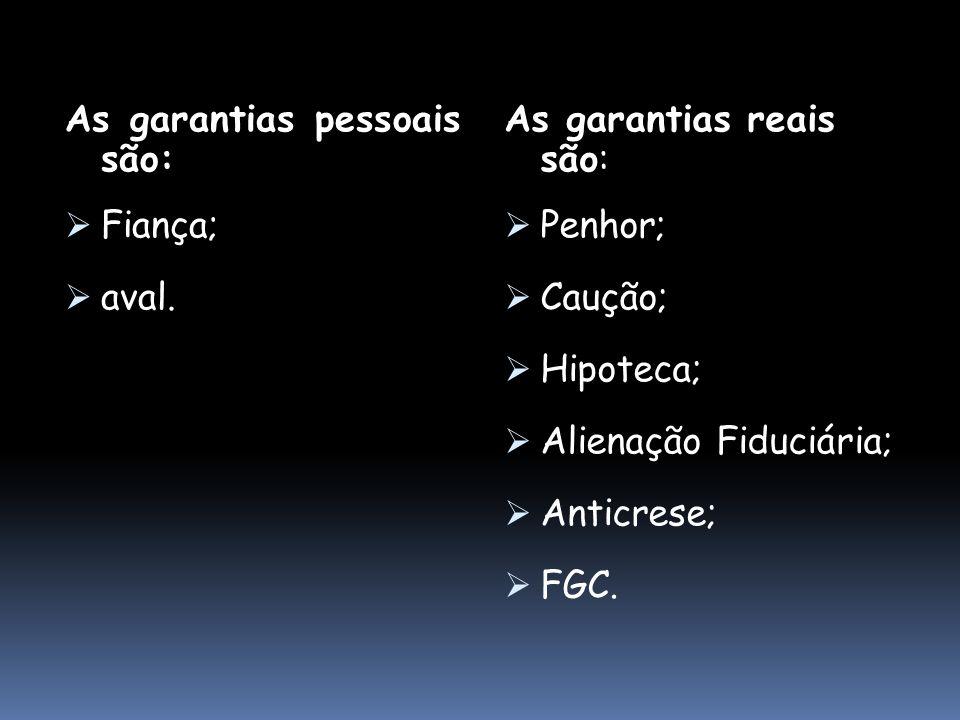 As garantias pessoais são: Fiança; aval. As garantias reais são: Penhor; Caução; Hipoteca; Alienação Fiduciária; Anticrese; FGC.