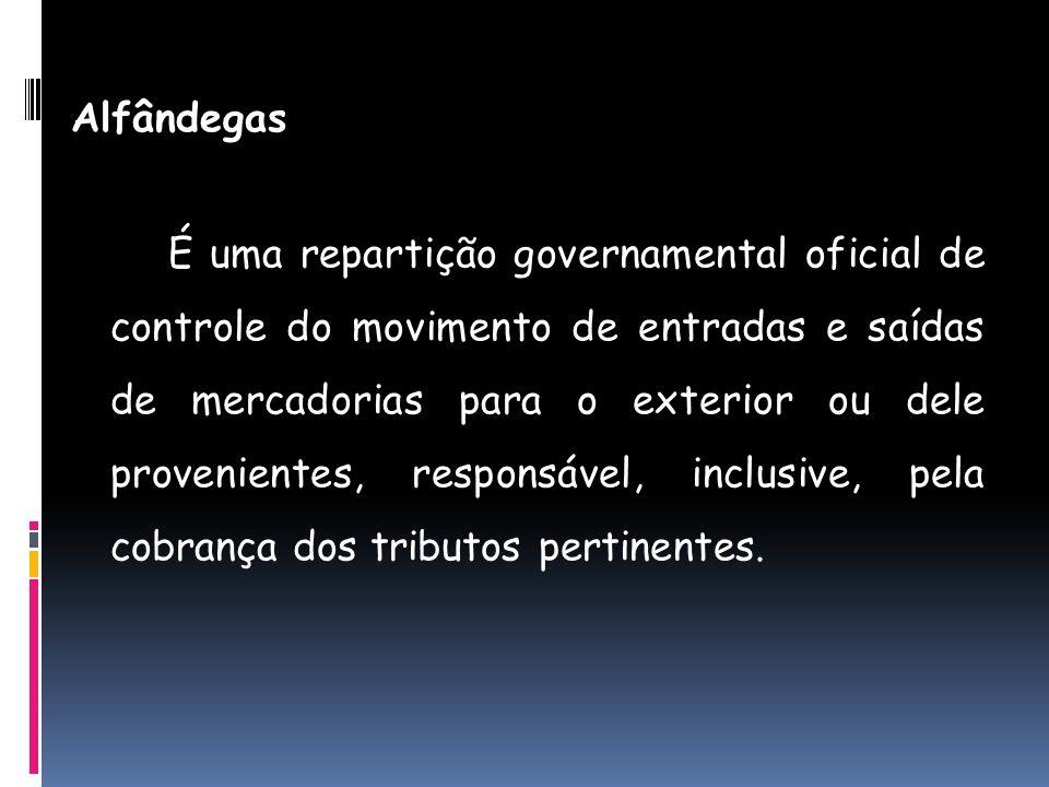 Alfândegas É uma repartição governamental oficial de controle do movimento de entradas e saídas de mercadorias para o exterior ou dele provenientes, r