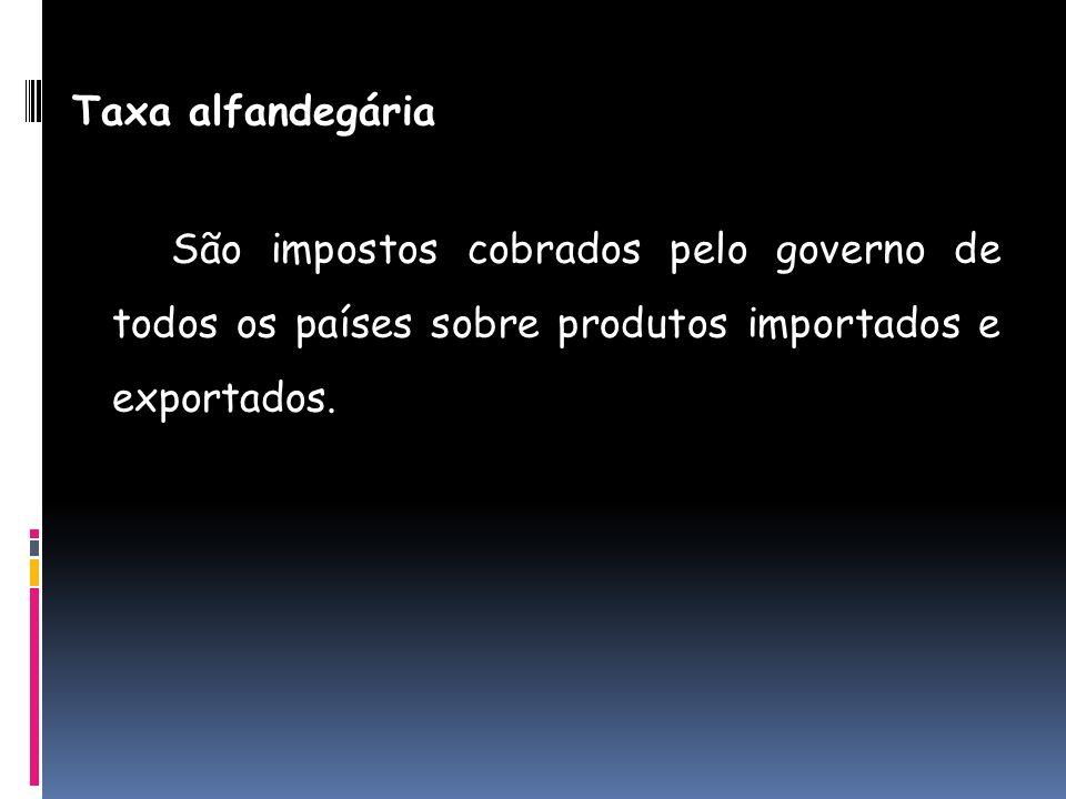 Taxa alfandegária São impostos cobrados pelo governo de todos os países sobre produtos importados e exportados.