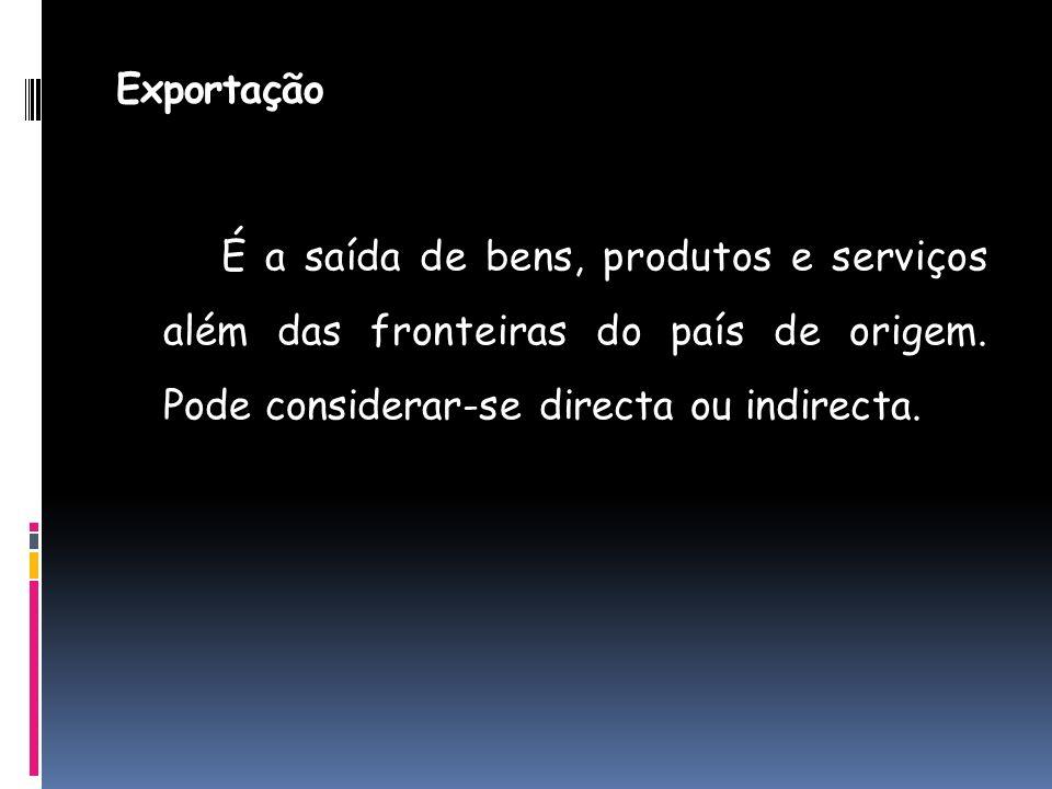 Exportação É a saída de bens, produtos e serviços além das fronteiras do país de origem. Pode considerar-se directa ou indirecta.