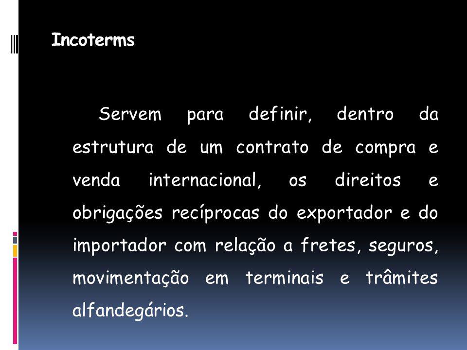 Incoterms Servem para definir, dentro da estrutura de um contrato de compra e venda internacional, os direitos e obrigações recíprocas do exportador e