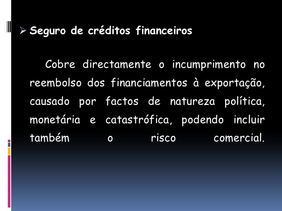 Seguro de créditos financeiros Cobre directamente o incumprimento no reembolso dos financiamentos à exportação, causado por factos de natureza polític