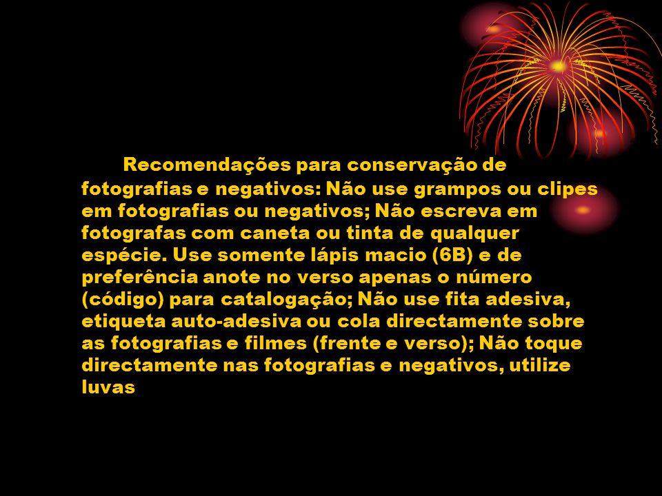 Recomendações para conservação de fotografias e negativos: Não use grampos ou clipes em fotografias ou negativos; Não escreva em fotografas com caneta