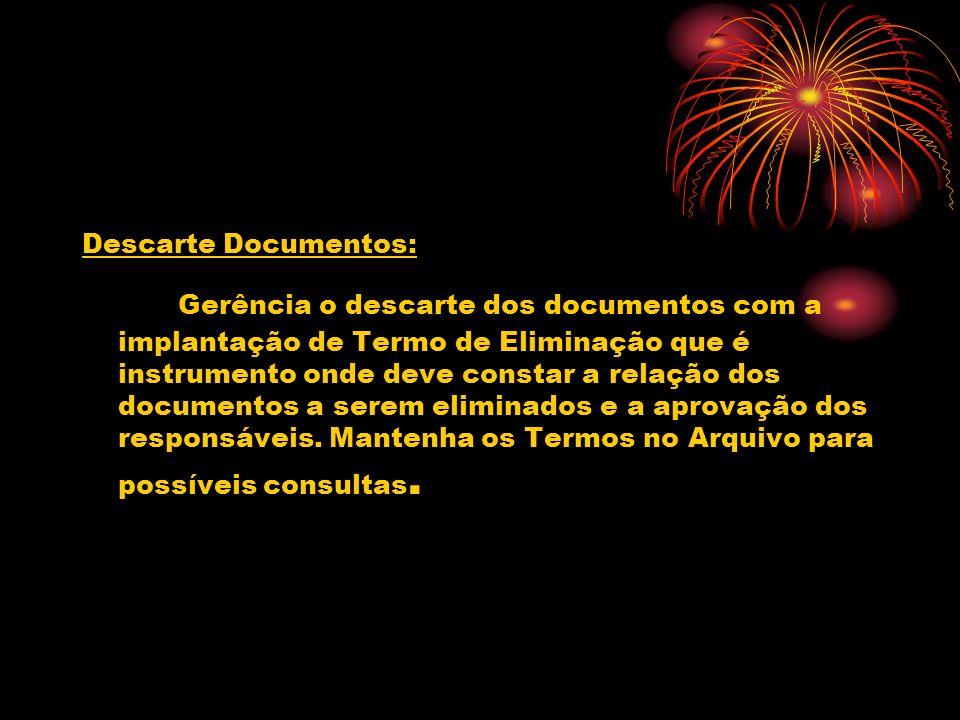 Descarte Documentos: Gerência o descarte dos documentos com a implantação de Termo de Eliminação que é instrumento onde deve constar a relação dos documentos a serem eliminados e a aprovação dos responsáveis.