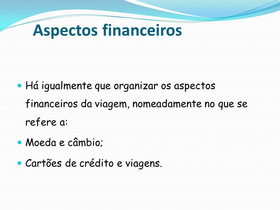 Aspectos financeiros Há igualmente que organizar os aspectos financeiros da viagem, nomeadamente no que se refere a: Moeda e câmbio; Cartões de crédit