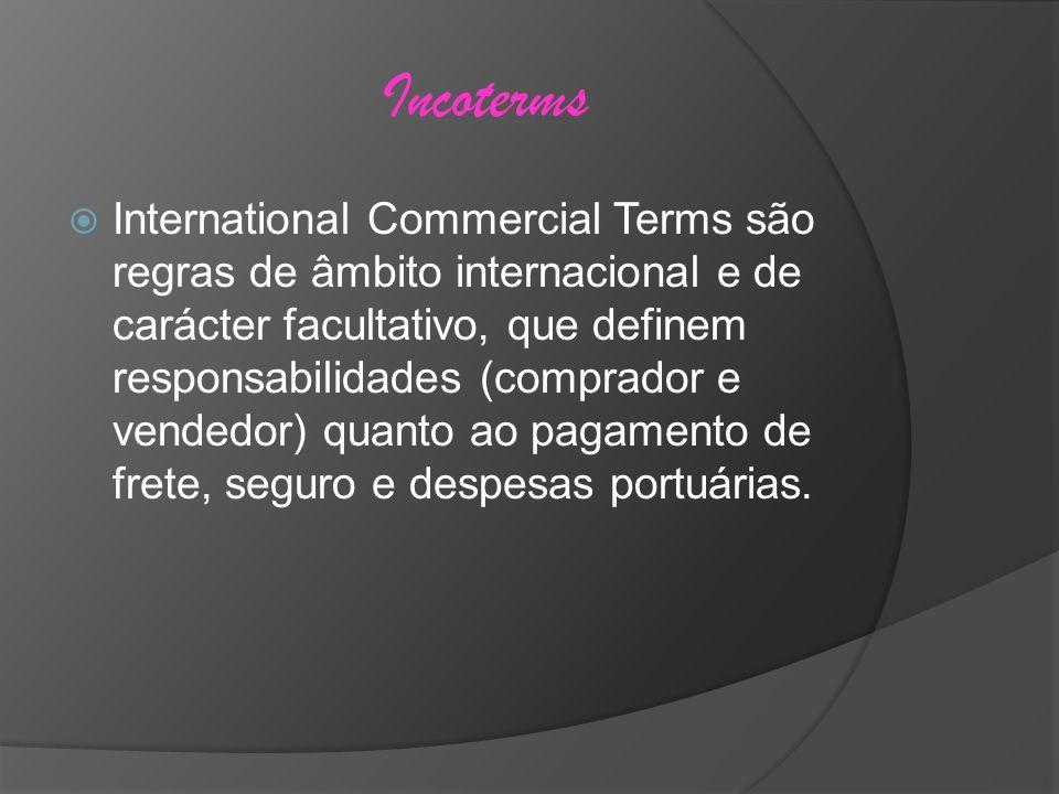 Incoterms International Commercial Terms são regras de âmbito internacional e de carácter facultativo, que definem responsabilidades (comprador e vend