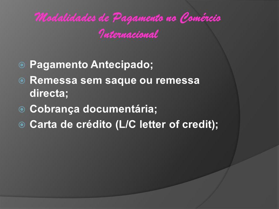 Modalidades de Pagamento no Comércio Internacional Pagamento Antecipado; Remessa sem saque ou remessa directa; Cobrança documentária; Carta de crédito