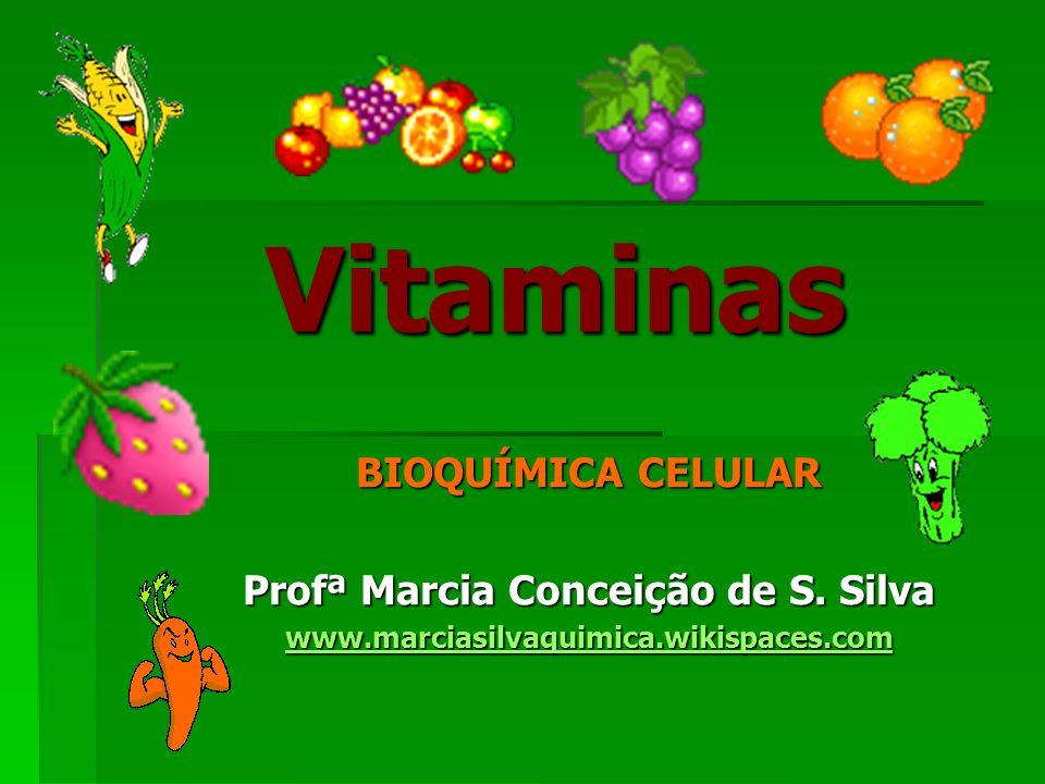 Vitaminas BIOQUÍMICA CELULAR Profª Marcia Conceição de S. Silva www.marciasilvaquimica.wikispaces.com