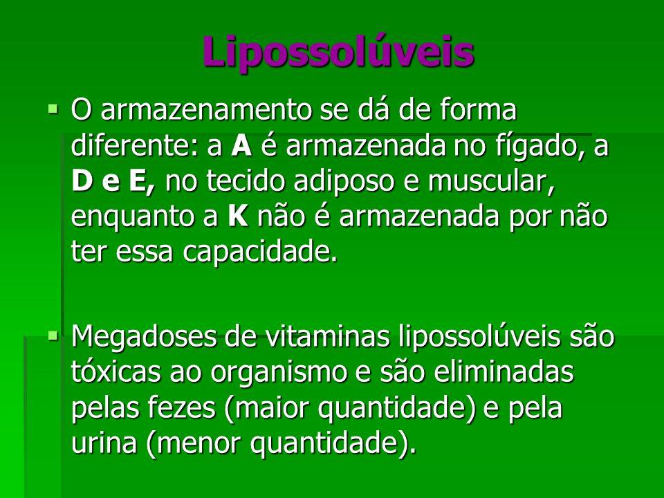 Lipossolúveis O armazenamento se dá de forma diferente: a A é armazenada no fígado, a D e E, no tecido adiposo e muscular, enquanto a K não é armazena