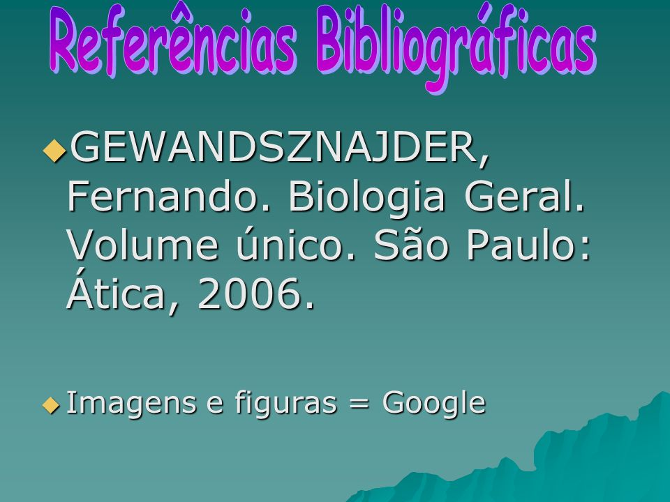 GEWANDSZNAJDER, Fernando. Biologia Geral. Volume único. São Paulo: Ática, 2006. GEWANDSZNAJDER, Fernando. Biologia Geral. Volume único. São Paulo: Áti