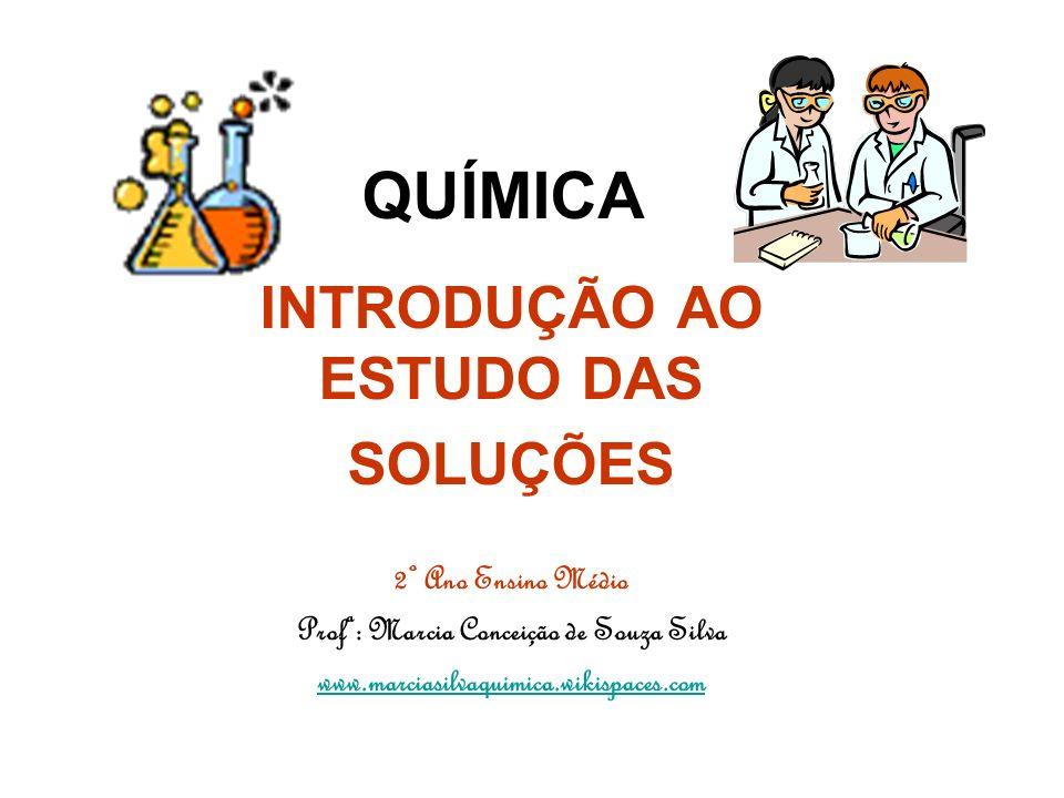 QUÍMICA INTRODUÇÃO AO ESTUDO DAS SOLUÇÕES 2º Ano Ensino Médio Profª: Marcia Conceição de Souza Silva www.marciasilvaquimica.wikispaces.com