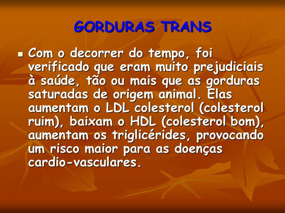 GORDURAS TRANS Com o decorrer do tempo, foi verificado que eram muito prejudiciais à saúde, tão ou mais que as gorduras saturadas de origem animal.