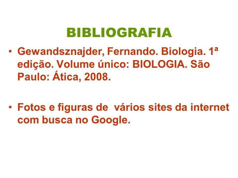 BIBLIOGRAFIA Gewandsznajder, Fernando. Biologia. 1ª edição. Volume único: BIOLOGIA. São Paulo: Ática, 2008. Fotos e figuras de vários sites da interne