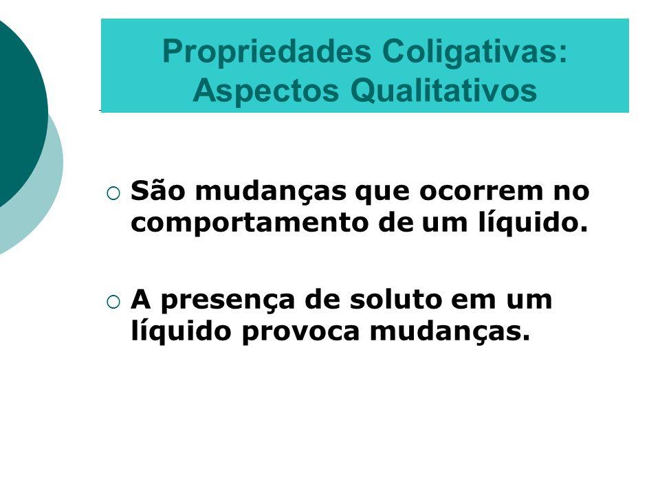 Propriedades Coligativas: Aspectos Qualitativos São mudanças que ocorrem no comportamento de um líquido. A presença de soluto em um líquido provoca mu