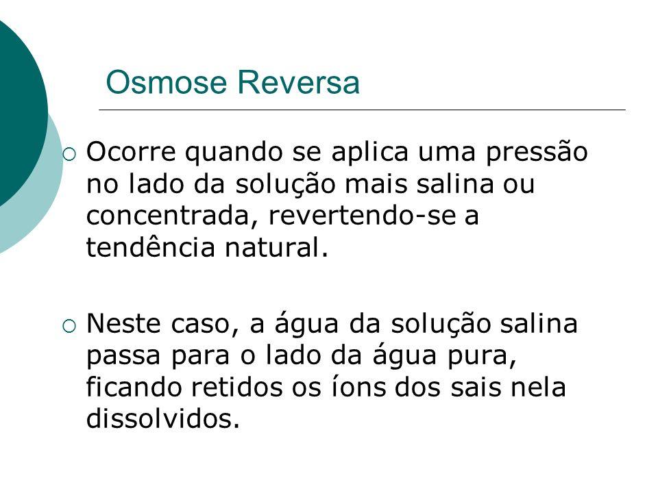 Osmose Reversa Ocorre quando se aplica uma pressão no lado da solução mais salina ou concentrada, revertendo-se a tendência natural. Neste caso, a águ