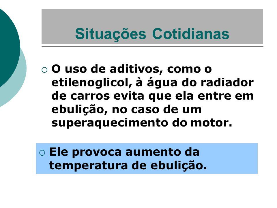 Situações Cotidianas O uso de aditivos, como o etilenoglicol, à água do radiador de carros evita que ela entre em ebulição, no caso de um superaquecim
