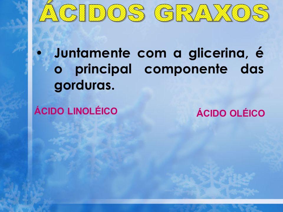 Juntamente com a glicerina, é o principal componente das gorduras. ÁCIDO OLÉICO ÁCIDO LINOLÉICO