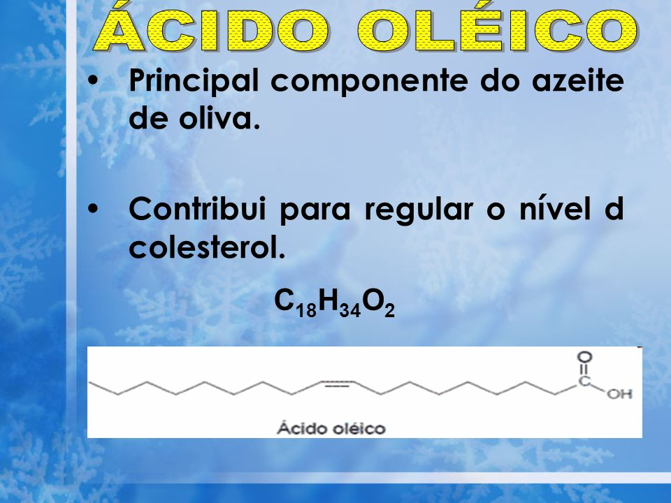 Principal componente do azeite de oliva. Contribui para regular o nível d colesterol. C 18 H 34 O 2