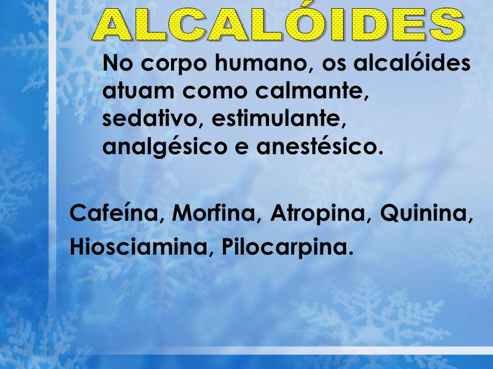 No corpo humano, os alcalóides atuam como calmante, sedativo, estimulante, analgésico e anestésico. Cafeína, Morfina, Atropina, Quinina, Hiosciamina,