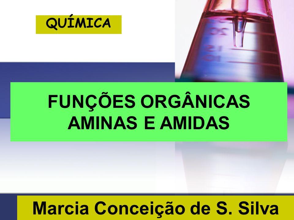 Marcia Conceição de S. Silva QUÍMICA FUNÇÕES ORGÂNICAS AMINAS E AMIDAS