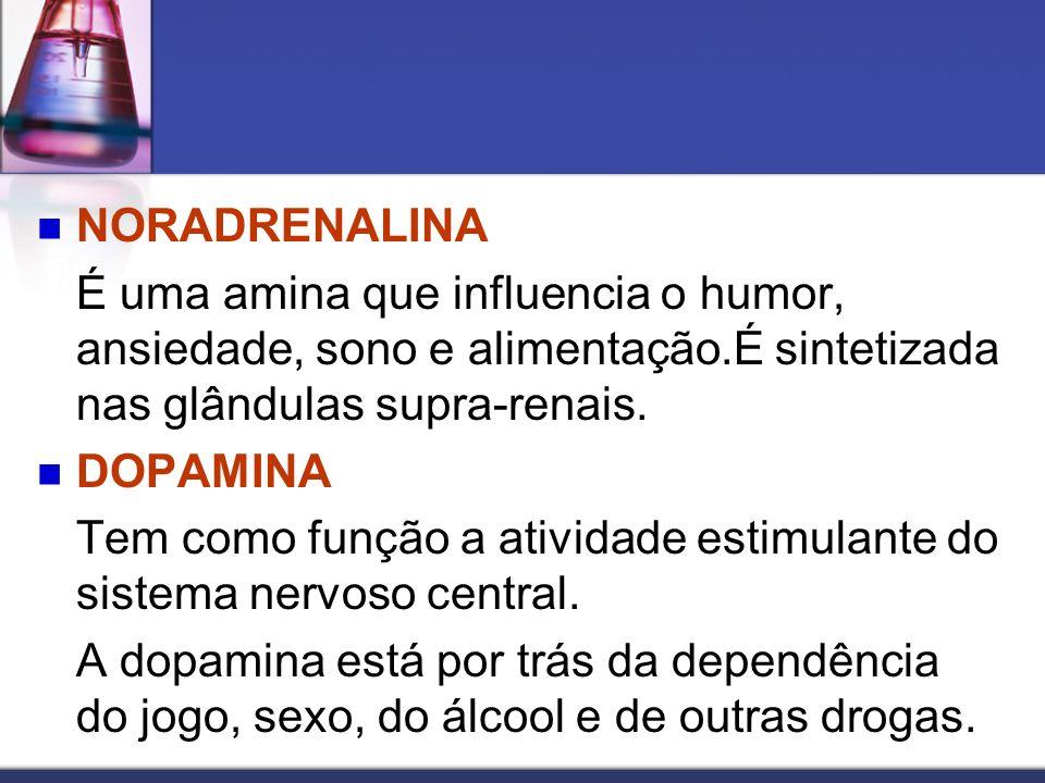 NORADRENALINA É uma amina que influencia o humor, ansiedade, sono e alimentação.É sintetizada nas glândulas supra-renais. DOPAMINA Tem como função a a