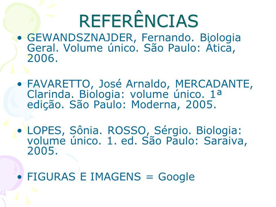 REFERÊNCIAS GEWANDSZNAJDER, Fernando. Biologia Geral. Volume único. São Paulo: Ática, 2006. FAVARETTO, José Arnaldo, MERCADANTE, Clarinda. Biologia: v