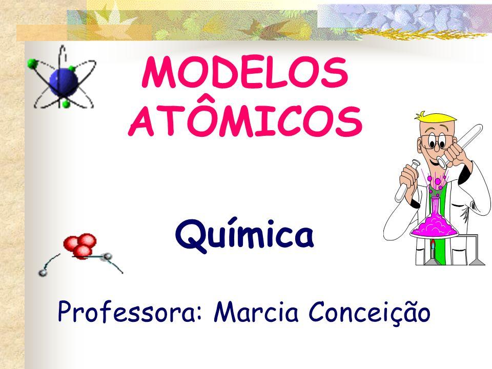 MODELOS ATÔMICOS Química Professora: Marcia Conceição