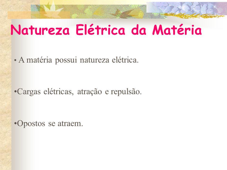 Natureza Elétrica da Matéria A matéria possui natureza elétrica.