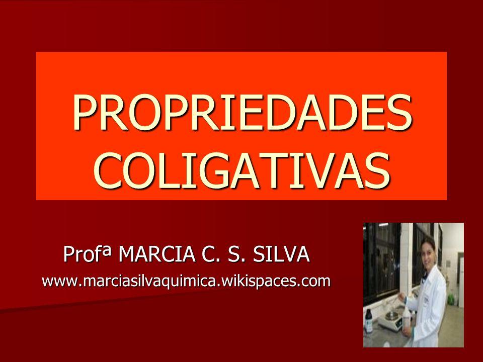 PROPRIEDADES COLIGATIVAS Profª MARCIA C. S. SILVA www.marciasilvaquimica.wikispaces.com