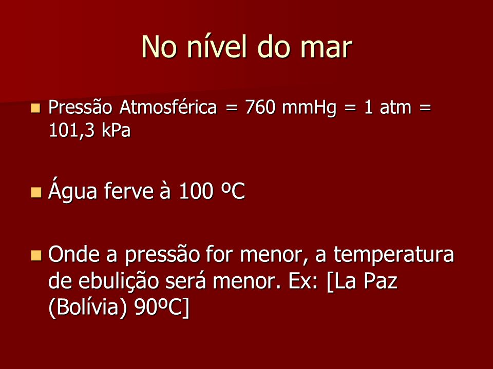 No nível do mar Pressão Atmosférica = 760 mmHg = 1 atm = 101,3 kPa Pressão Atmosférica = 760 mmHg = 1 atm = 101,3 kPa Água ferve à 100 ºC Água ferve à 100 ºC Onde a pressão for menor, a temperatura de ebulição será menor.