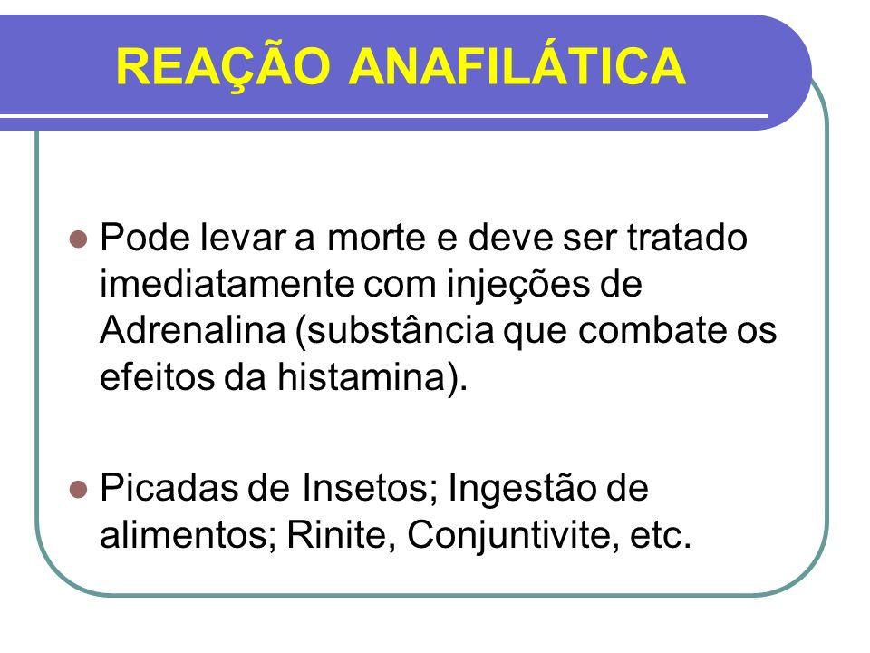REAÇÃO ANAFILÁTICA Pode levar a morte e deve ser tratado imediatamente com injeções de Adrenalina (substância que combate os efeitos da histamina). Pi