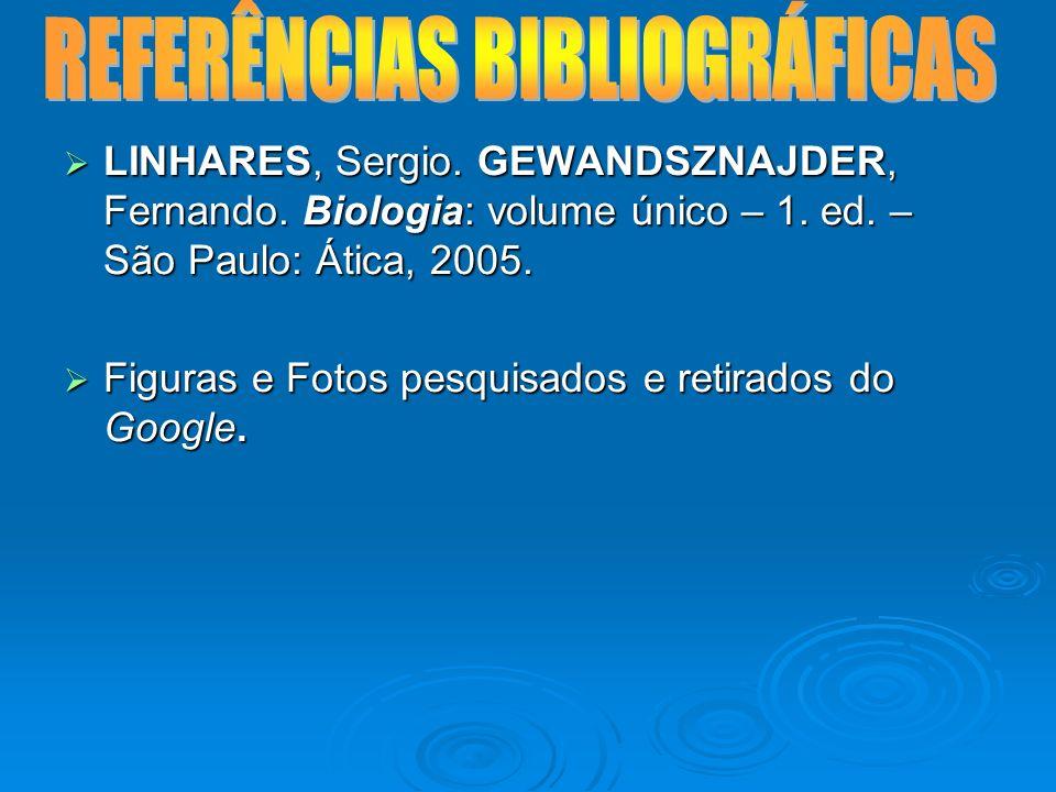 LINHARES, Sergio. GEWANDSZNAJDER, Fernando. Biologia: volume único – 1. ed. – São Paulo: Ática, 2005. LINHARES, Sergio. GEWANDSZNAJDER, Fernando. Biol