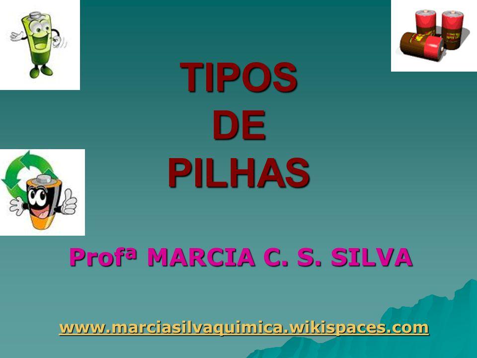 TIPOS DE PILHAS Profª MARCIA C. S. SILVA www.marciasilvaquimica.wikispaces.com