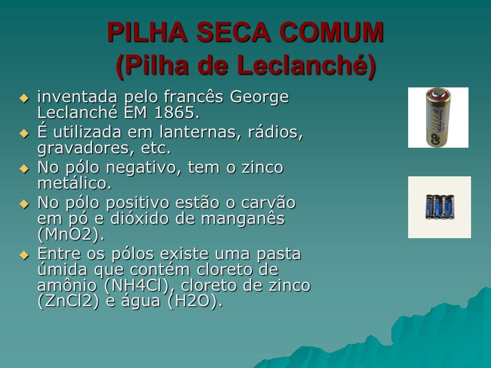 PILHA SECA COMUM (Pilha de Leclanché) inventada pelo francês George Leclanché EM 1865. inventada pelo francês George Leclanché EM 1865. É utilizada em