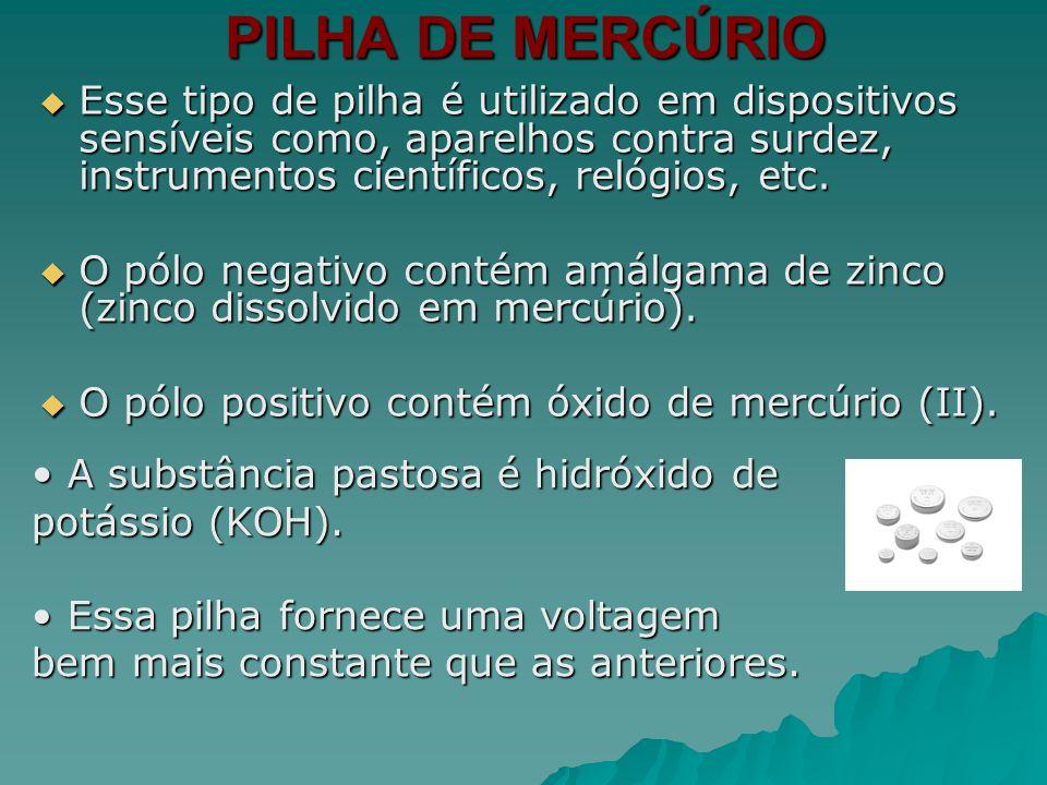PILHA DE MERCÚRIO Esse tipo de pilha é utilizado em dispositivos sensíveis como, aparelhos contra surdez, instrumentos científicos, relógios, etc. Ess