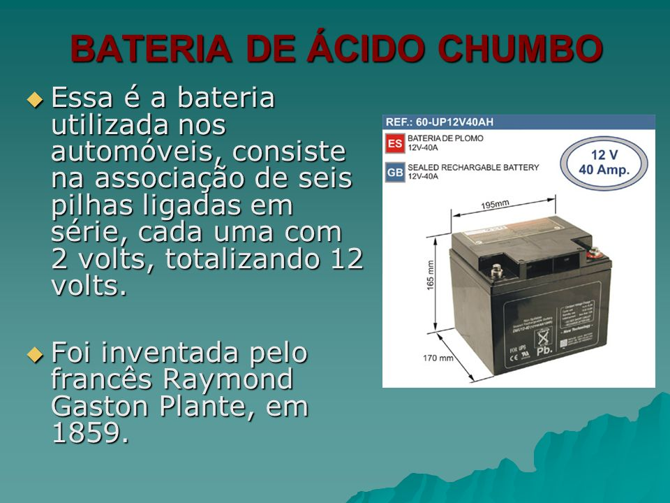BATERIA DE ÁCIDO CHUMBO Essa é a bateria utilizada nos automóveis, consiste na associação de seis pilhas ligadas em série, cada uma com 2 volts, total