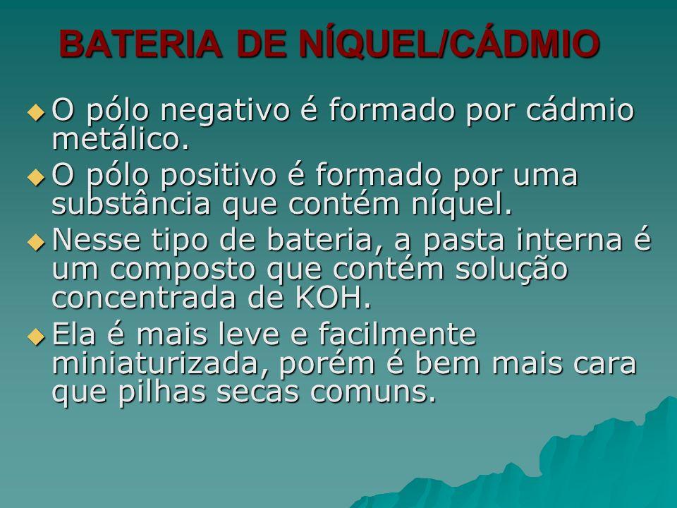 BATERIA DE NÍQUEL/CÁDMIO O pólo negativo é formado por cádmio metálico. O pólo negativo é formado por cádmio metálico. O pólo positivo é formado por u