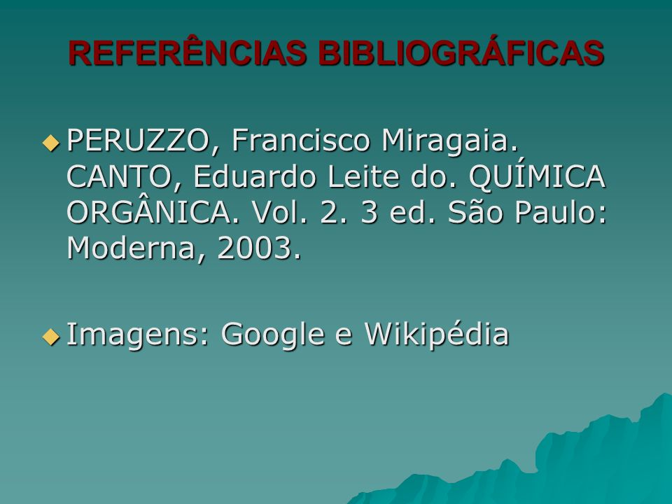 REFERÊNCIAS BIBLIOGRÁFICAS PERUZZO, Francisco Miragaia. CANTO, Eduardo Leite do. QUÍMICA ORGÂNICA. Vol. 2. 3 ed. São Paulo: Moderna, 2003. PERUZZO, Fr