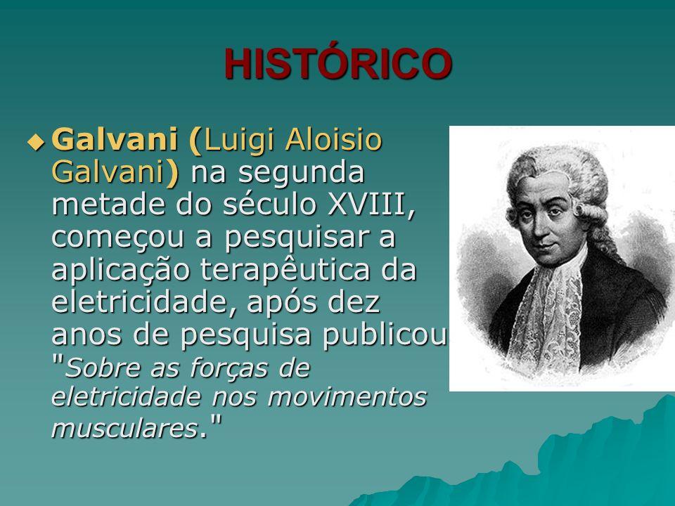 HISTÓRICO Galvani (Luigi Aloisio Galvani) na segunda metade do século XVIII, começou a pesquisar a aplicação terapêutica da eletricidade, após dez ano