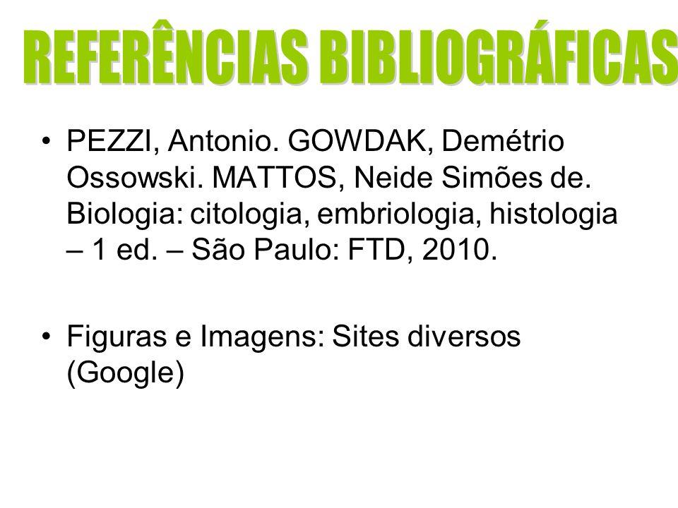 PEZZI, Antonio. GOWDAK, Demétrio Ossowski. MATTOS, Neide Simões de. Biologia: citologia, embriologia, histologia – 1 ed. – São Paulo: FTD, 2010. Figur