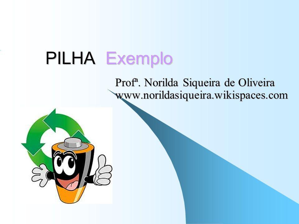 PILHA Exemplo Profª. Norilda Siqueira de Oliveira www.norildasiqueira.wikispaces.com