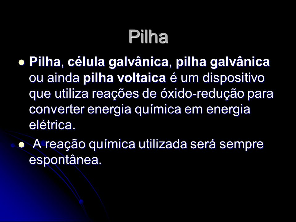 Pilha Pilha, célula galvânica, pilha galvânica ou ainda pilha voltaica é um dispositivo que utiliza reações de óxido-redução para converter energia qu