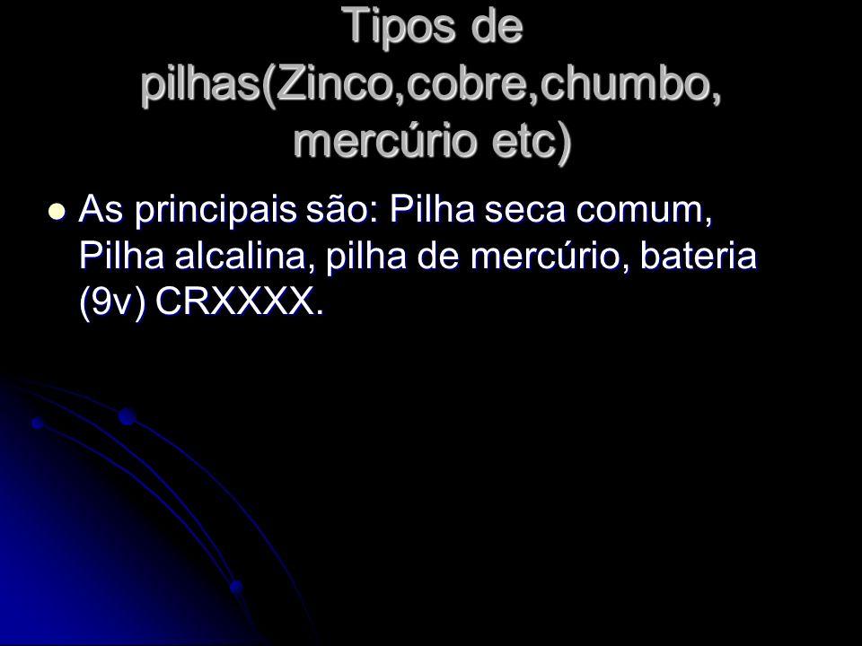 Tipos de pilhas(Zinco,cobre,chumbo, mercúrio etc) As principais são: Pilha seca comum, Pilha alcalina, pilha de mercúrio, bateria (9v) CRXXXX. As prin