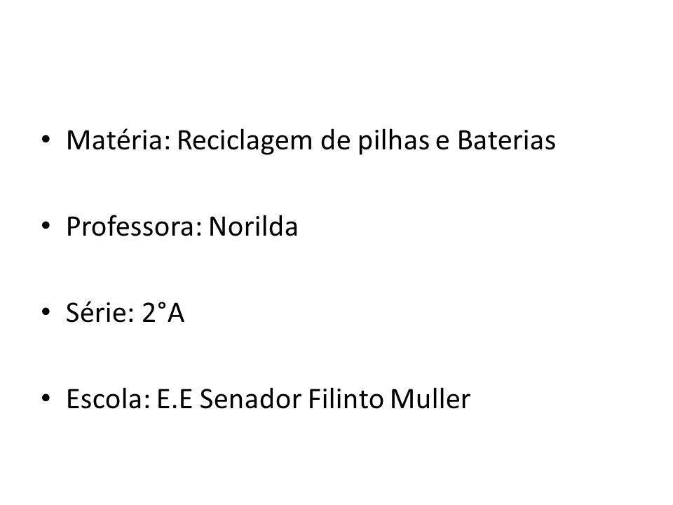 Matéria: Reciclagem de pilhas e Baterias Professora: Norilda Série: 2°A Escola: E.E Senador Filinto Muller