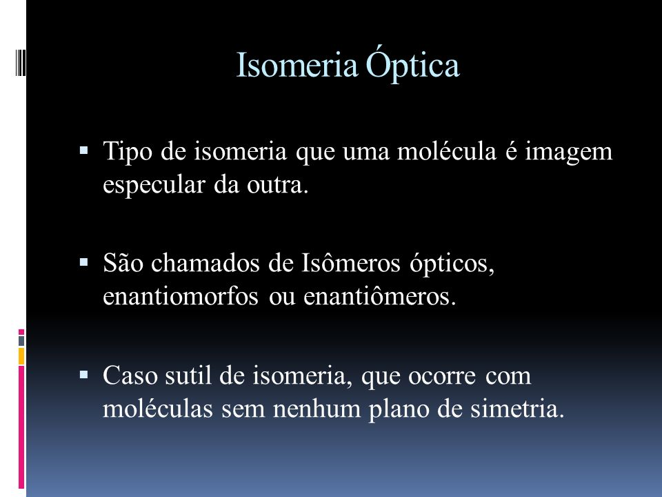 Isomeria Óptica Tipo de isomeria que uma molécula é imagem especular da outra.
