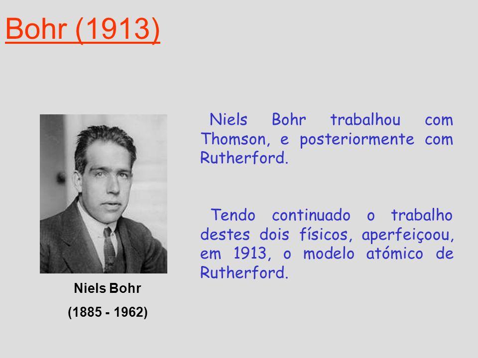 Bohr (1913) Niels Bohr (1885 - 1962) Niels Bohr trabalhou com Thomson, e posteriormente com Rutherford. Tendo continuado o trabalho destes dois físico
