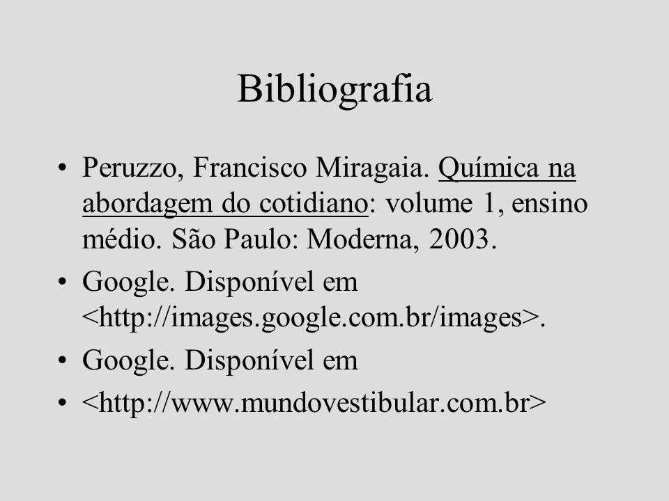 Bibliografia Peruzzo, Francisco Miragaia. Química na abordagem do cotidiano: volume 1, ensino médio. São Paulo: Moderna, 2003. Google. Disponível em.