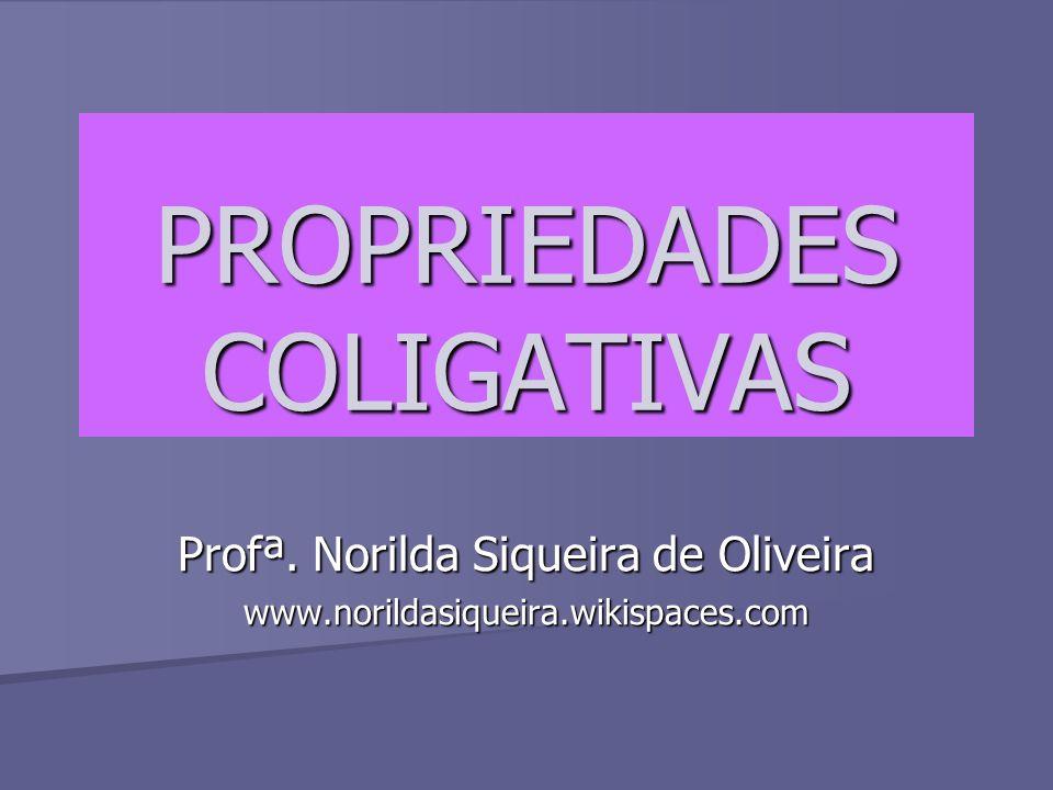 PROPRIEDADES COLIGATIVAS Profª. Norilda Siqueira de Oliveira www.norildasiqueira.wikispaces.com