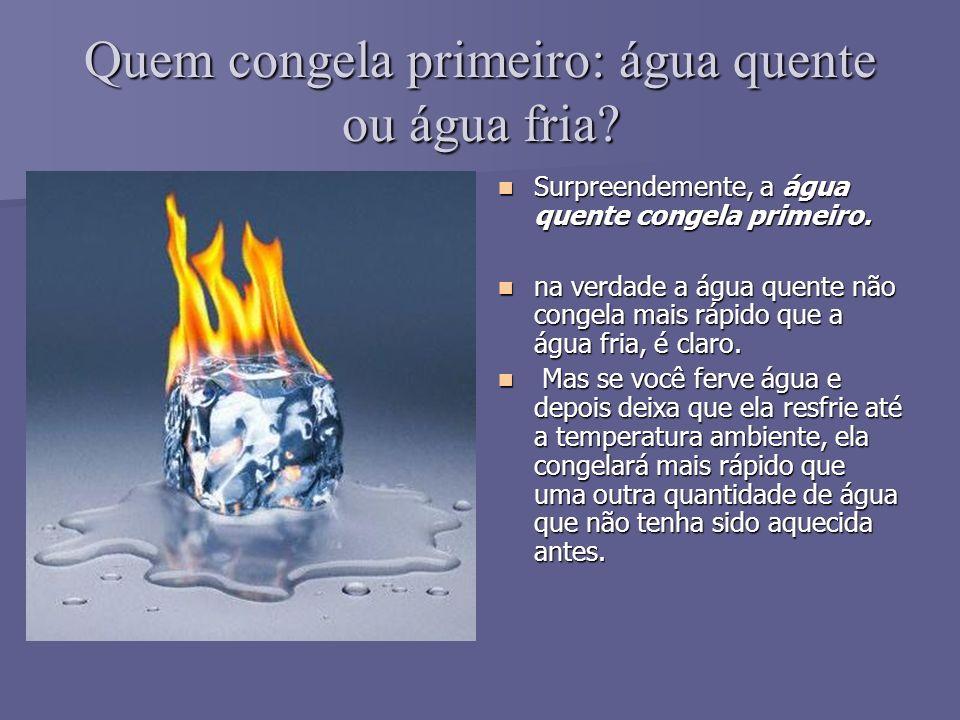 Quem congela primeiro: água quente ou água fria.Surpreendemente, a água quente congela primeiro.